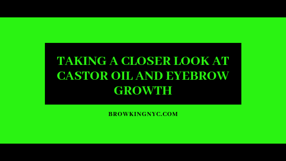 tAKING A CLOSER LOOK AT CASTOR OIL AND EYEBROW BGROWTH